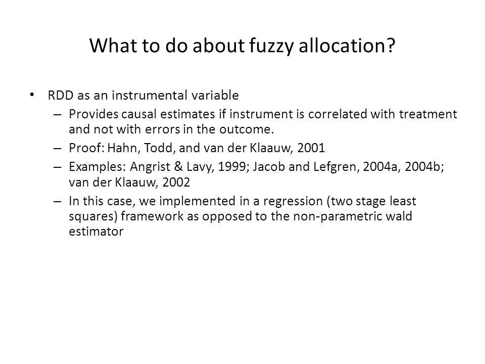 What to do about fuzzy allocation? RDD as an instrumental variable – Provides causal estimates if instrument is correlated with treatment and not with