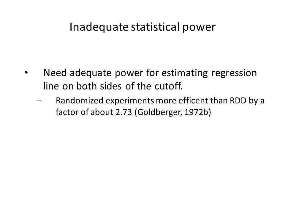 Inadequate statistical power Need adequate power for estimating regression line on both sides of the cutoff. – Randomized experiments more efficent th