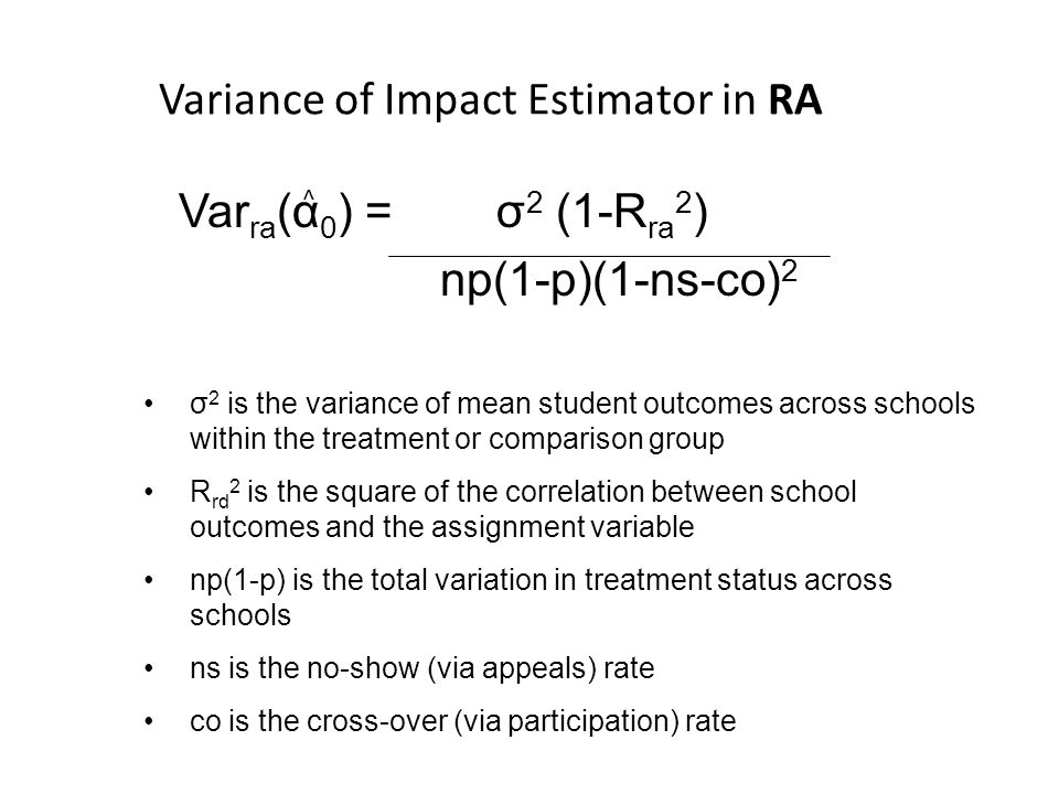 Variance of Impact Estimator in RA Var ra (α 0 ) = σ 2 (1-R ra 2 ) np(1-p)(1-ns-co) 2 ^ σ 2 is the variance of mean student outcomes across schools wi