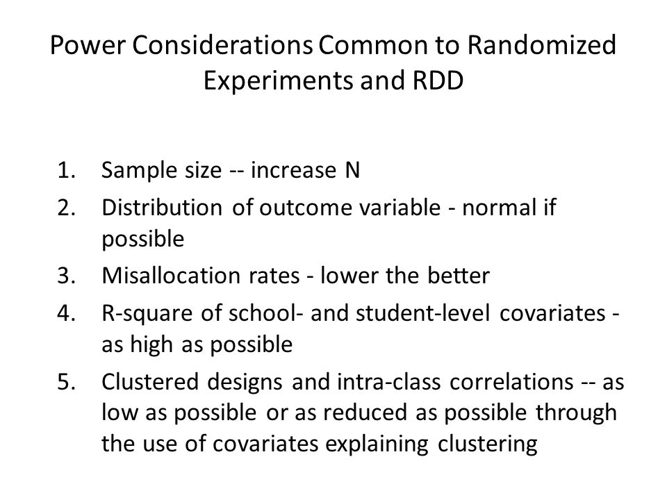Power Considerations Common to Randomized Experiments and RDD 1.Sample size -- increase N 2.Distribution of outcome variable - normal if possible 3.Mi