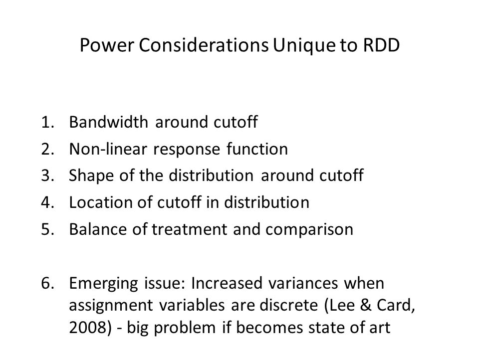 Power Considerations Unique to RDD 1.Bandwidth around cutoff 2.Non-linear response function 3.Shape of the distribution around cutoff 4.Location of cu