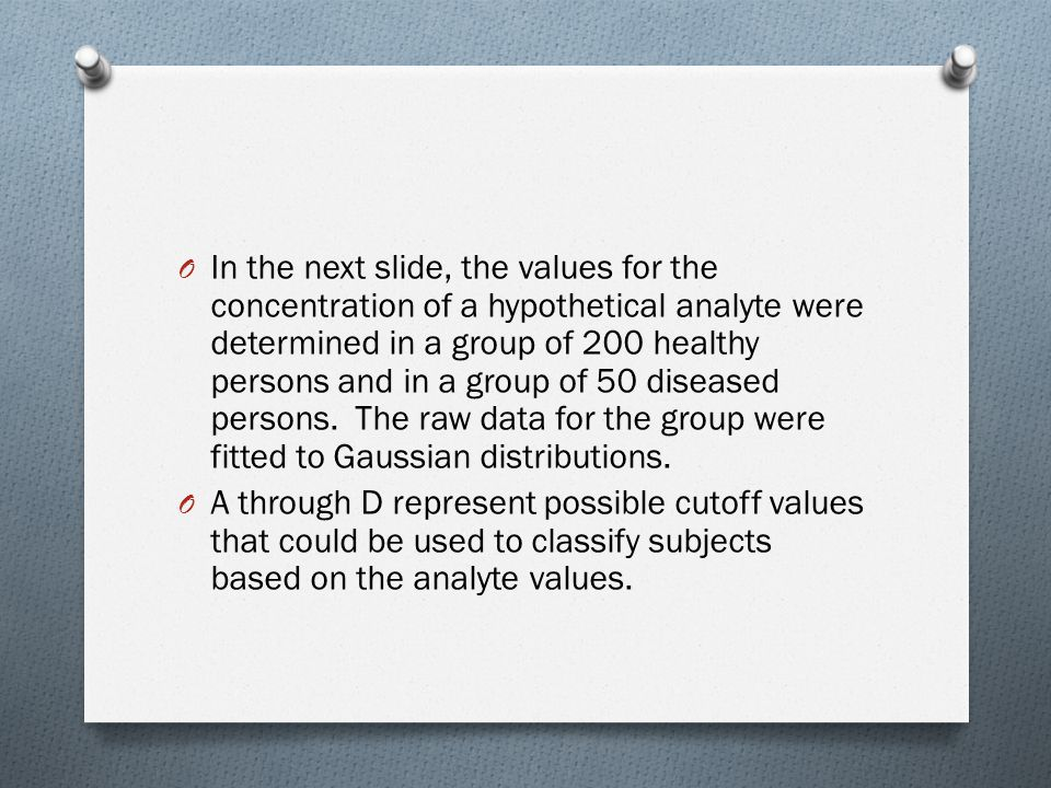 O In the next slide, the values for the concentration of a hypothetical analyte were determined in a group of 200 healthy persons and in a group of 50 diseased persons.