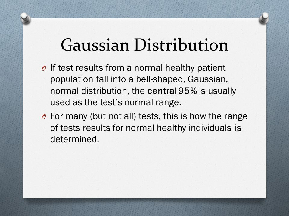 Gaussian Distribution O If test results from a normal healthy patient population fall into a bell-shaped, Gaussian, normal distribution, the central 95% is usually used as the test's normal range.