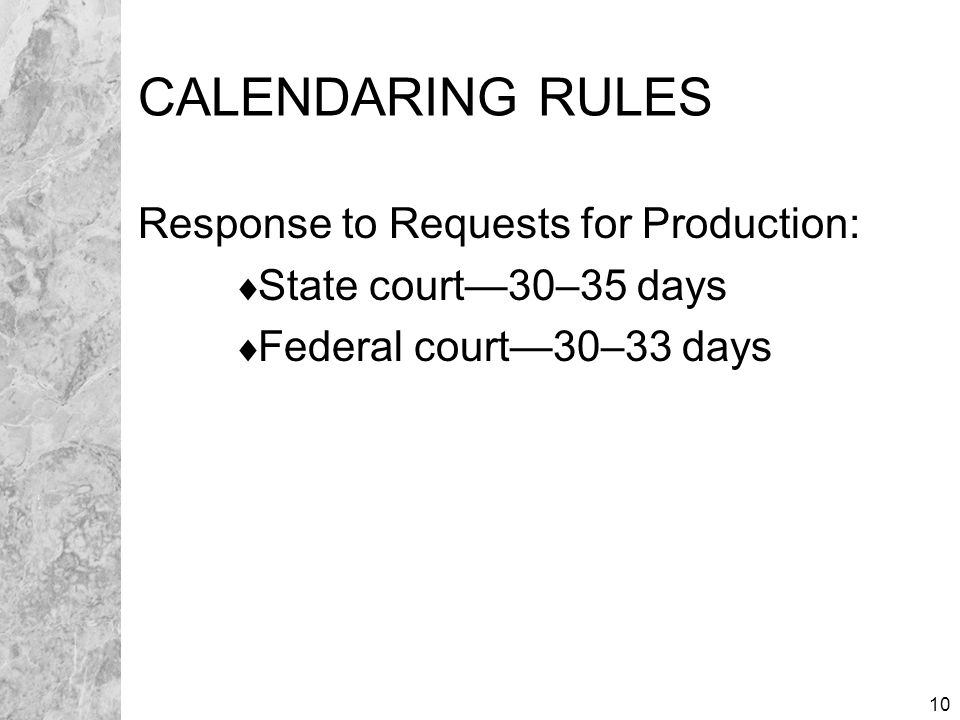 10 CALENDARING RULES Response to Requests for Production:  State court—30–35 days  Federal court—30–33 days