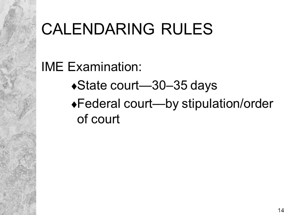 14 CALENDARING RULES IME Examination:  State court—30–35 days  Federal court—by stipulation/order of court