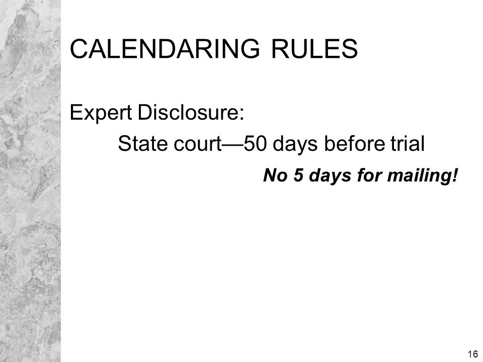 16 CALENDARING RULES Expert Disclosure: State court—50 days before trial No 5 days for mailing!