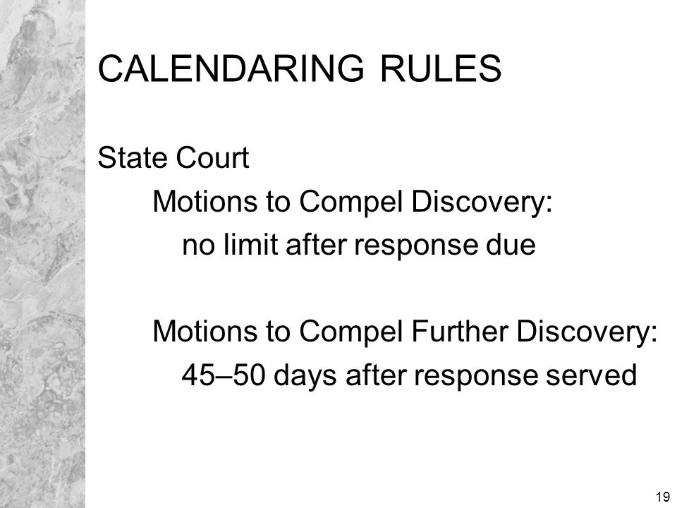 19 CALENDARING RULES State Court Motions to Compel Discovery: no limit after response due Motions to Compel Further Discovery: 45–50 days after response served