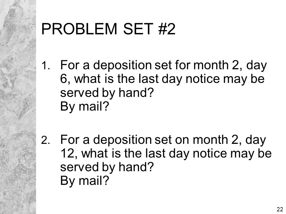 22 PROBLEM SET #2 1. For a deposition set for month 2, day 6, what is the last day notice may be served by hand? By mail? 2. For a deposition set on m