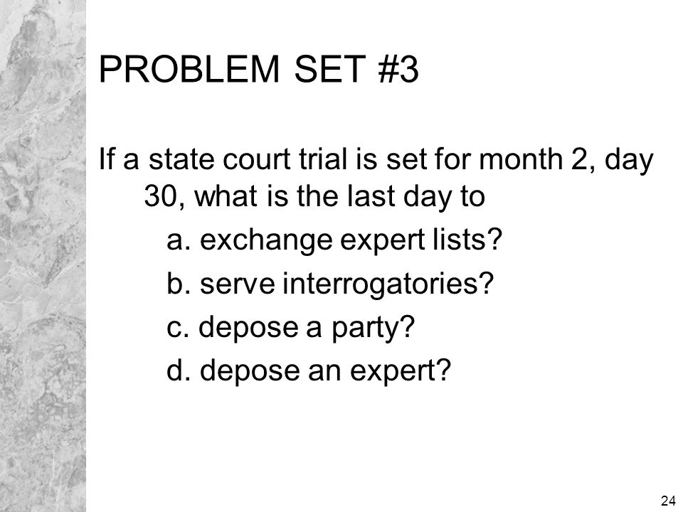 24 PROBLEM SET #3 If a state court trial is set for month 2, day 30, what is the last day to a.