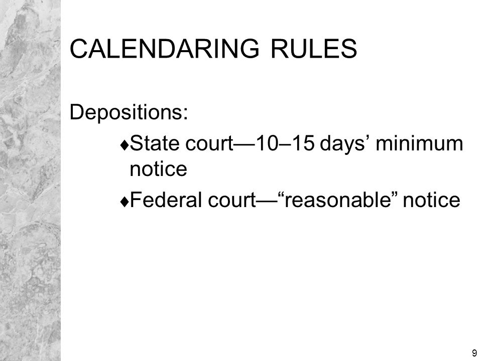 9 CALENDARING RULES Depositions:  State court—10–15 days' minimum notice  Federal court— reasonable notice