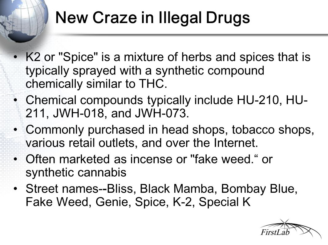 New Craze in Illegal Drugs K2 or Spice is a mixture of herbs and spices that is typically sprayed with a synthetic compound chemically similar to THC.