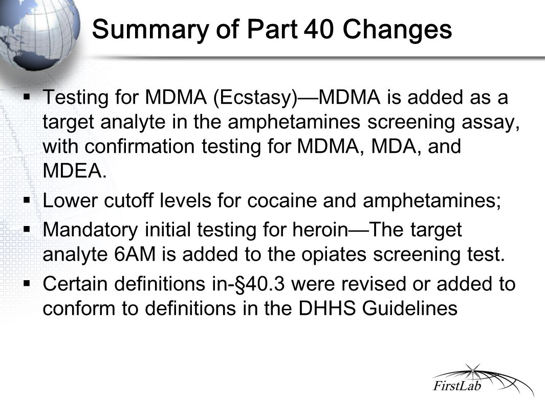 Summary of Part 40 Changes  Testing for MDMA (Ecstasy)—MDMA is added as a target analyte in the amphetamines screening assay, with confirmation testing for MDMA, MDA, and MDEA.