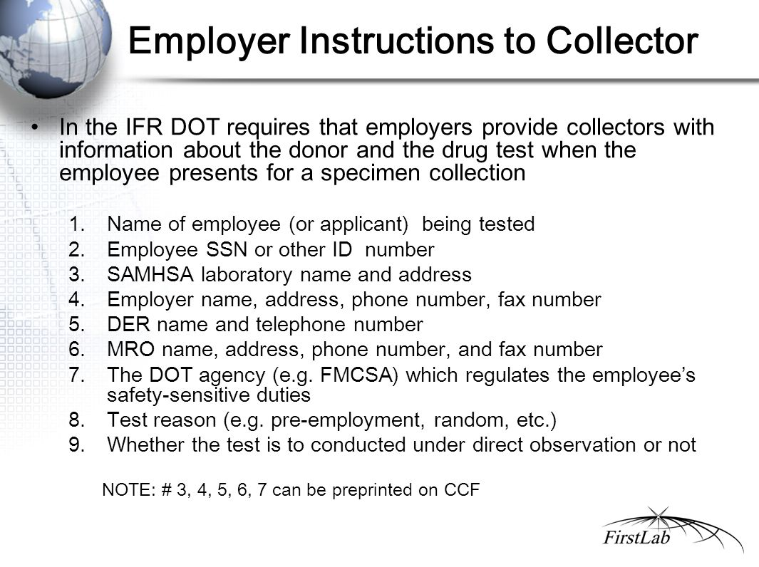Employer Instructions to Collector In the IFR DOT requires that employers provide collectors with information about the donor and the drug test when the employee presents for a specimen collection 1.Name of employee (or applicant) being tested 2.Employee SSN or other ID number 3.SAMHSA laboratory name and address 4.Employer name, address, phone number, fax number 5.DER name and telephone number 6.MRO name, address, phone number, and fax number 7.The DOT agency (e.g.