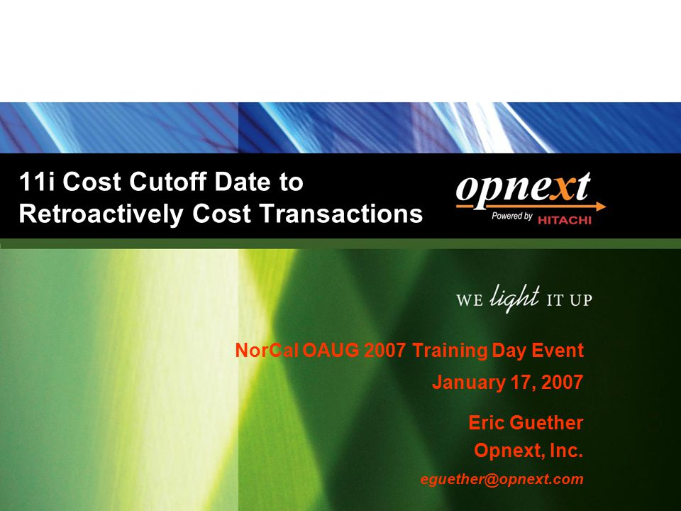 11i Cost Cutoff Date to Retroactively Cost Transactions NorCal OAUG 2007 Training Day Event January 17, 2007 Eric Guether Opnext, Inc. eguether@opnext