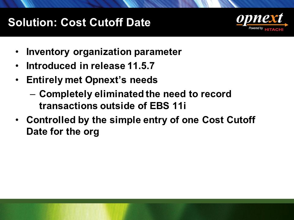 Solution: Cost Cutoff Date Inventory organization parameter Introduced in release 11.5.7 Entirely met Opnext's needs –Completely eliminated the need to record transactions outside of EBS 11i Controlled by the simple entry of one Cost Cutoff Date for the org