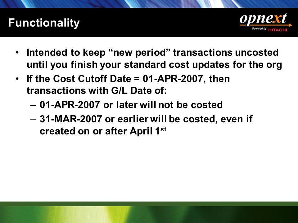 Functionality Intended to keep new period transactions uncosted until you finish your standard cost updates for the org If the Cost Cutoff Date = 01-APR-2007, then transactions with G/L Date of: –01-APR-2007 or later will not be costed –31-MAR-2007 or earlier will be costed, even if created on or after April 1 st
