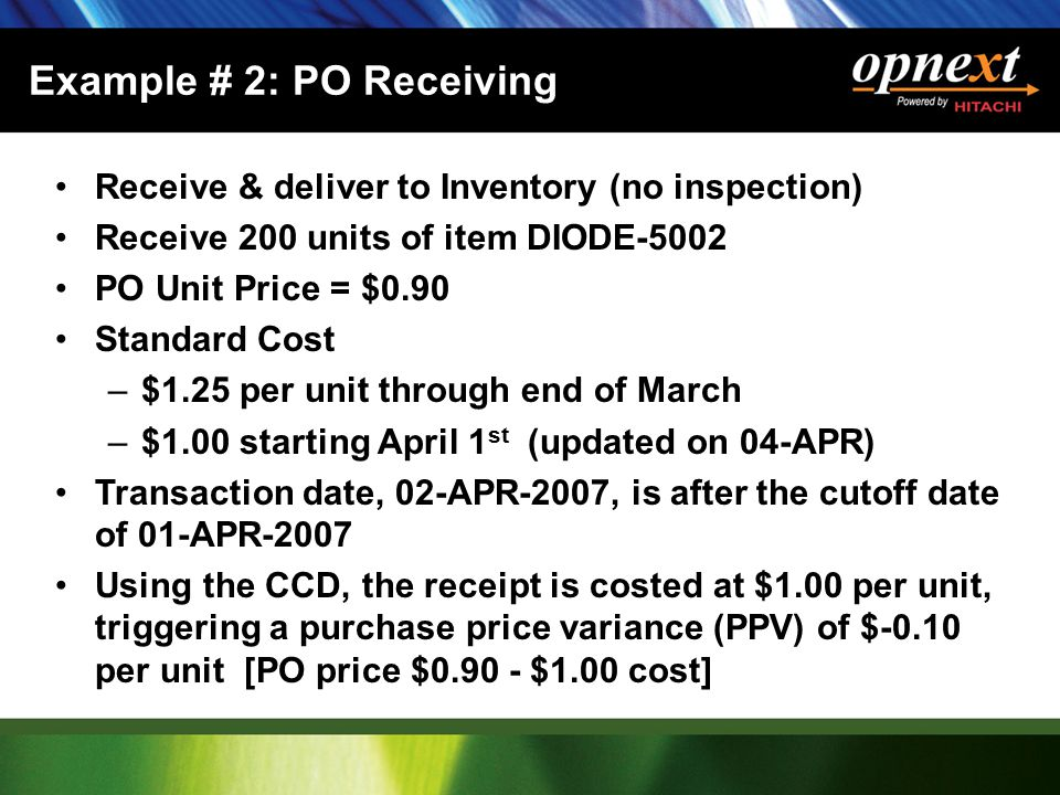 Example # 2: PO Receiving Receive & deliver to Inventory (no inspection) Receive 200 units of item DIODE-5002 PO Unit Price = $0.90 Standard Cost –$1.25 per unit through end of March –$1.00 starting April 1 st (updated on 04-APR) Transaction date, 02-APR-2007, is after the cutoff date of 01-APR-2007 Using the CCD, the receipt is costed at $1.00 per unit, triggering a purchase price variance (PPV) of $-0.10 per unit [PO price $0.90 - $1.00 cost]