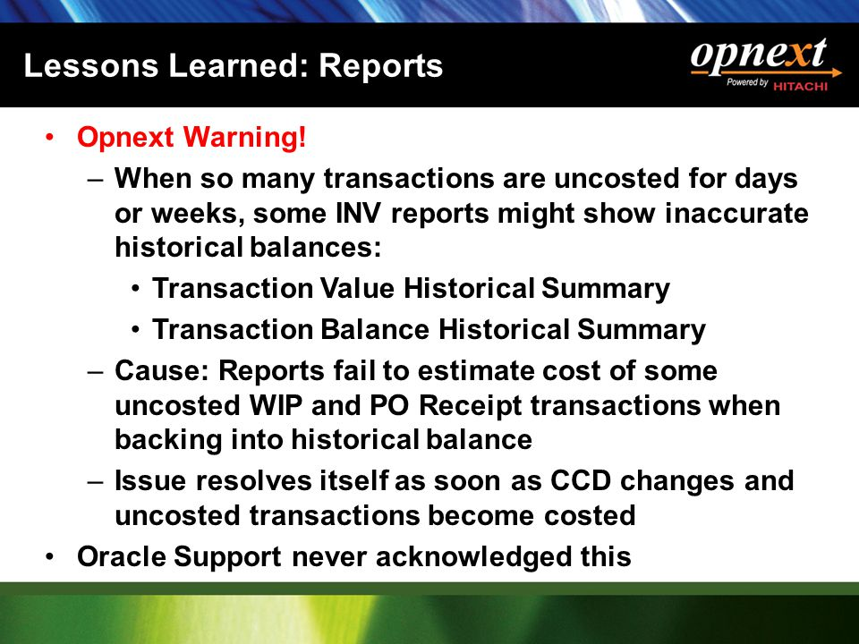 Lessons Learned: Reports Opnext Warning! –When so many transactions are uncosted for days or weeks, some INV reports might show inaccurate historical
