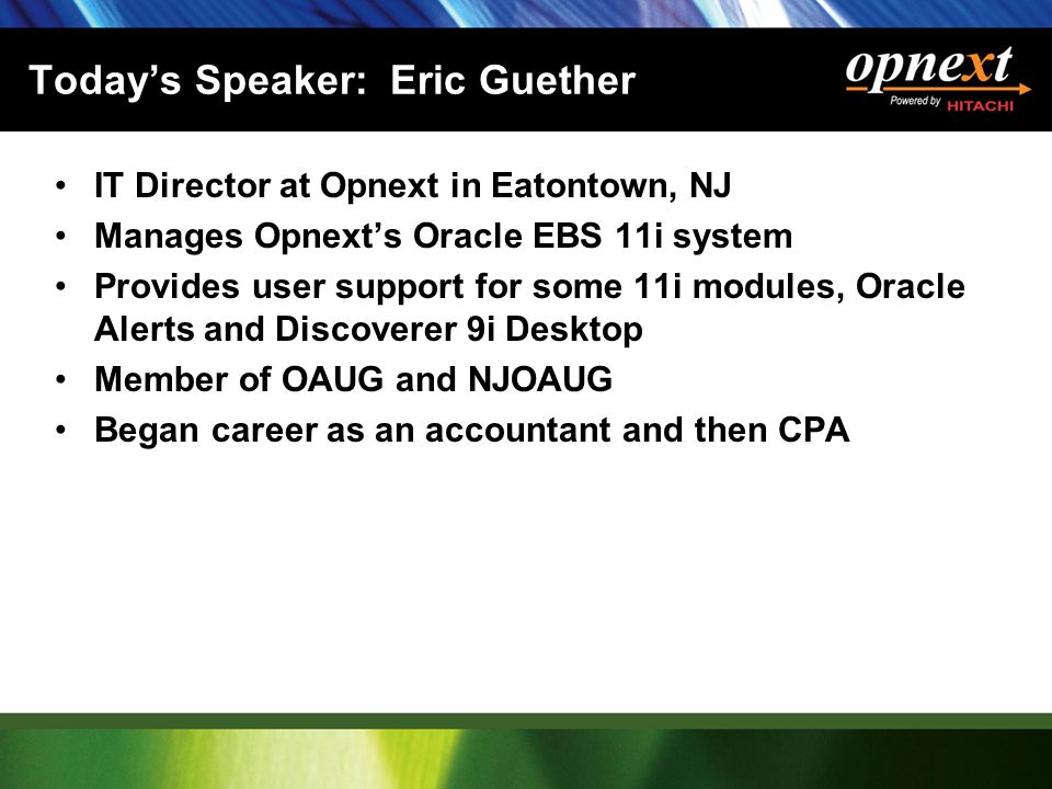 Today's Speaker: Eric Guether IT Director at Opnext in Eatontown, NJ Manages Opnext's Oracle EBS 11i system Provides user support for some 11i modules, Oracle Alerts and Discoverer 9i Desktop Member of OAUG and NJOAUG Began career as an accountant and then CPA