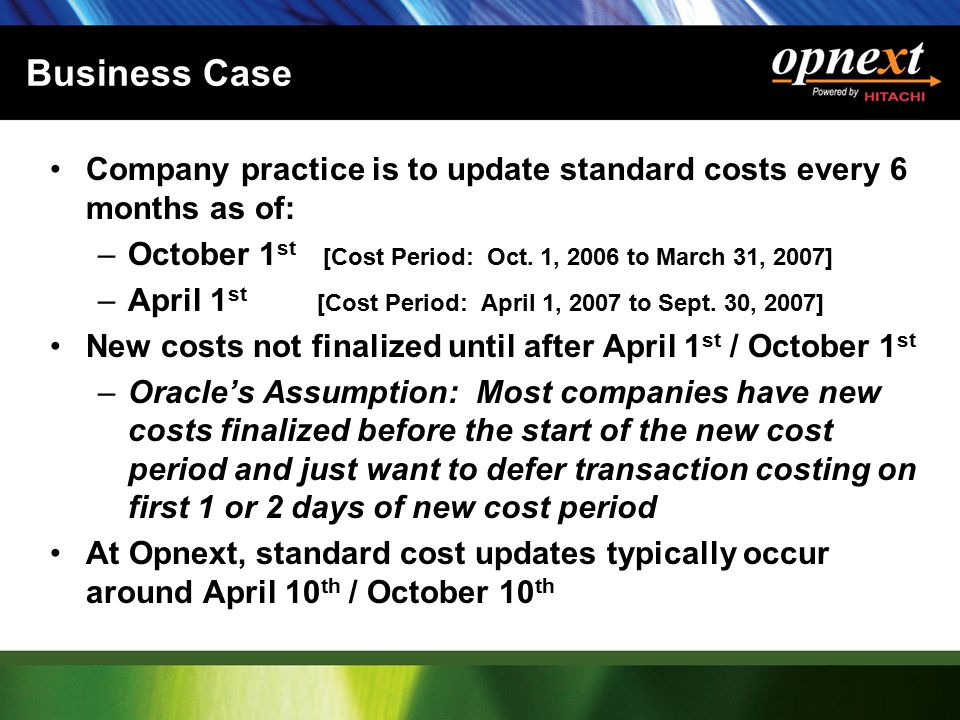 Business Case Company practice is to update standard costs every 6 months as of: –October 1 st [Cost Period: Oct. 1, 2006 to March 31, 2007] –April 1