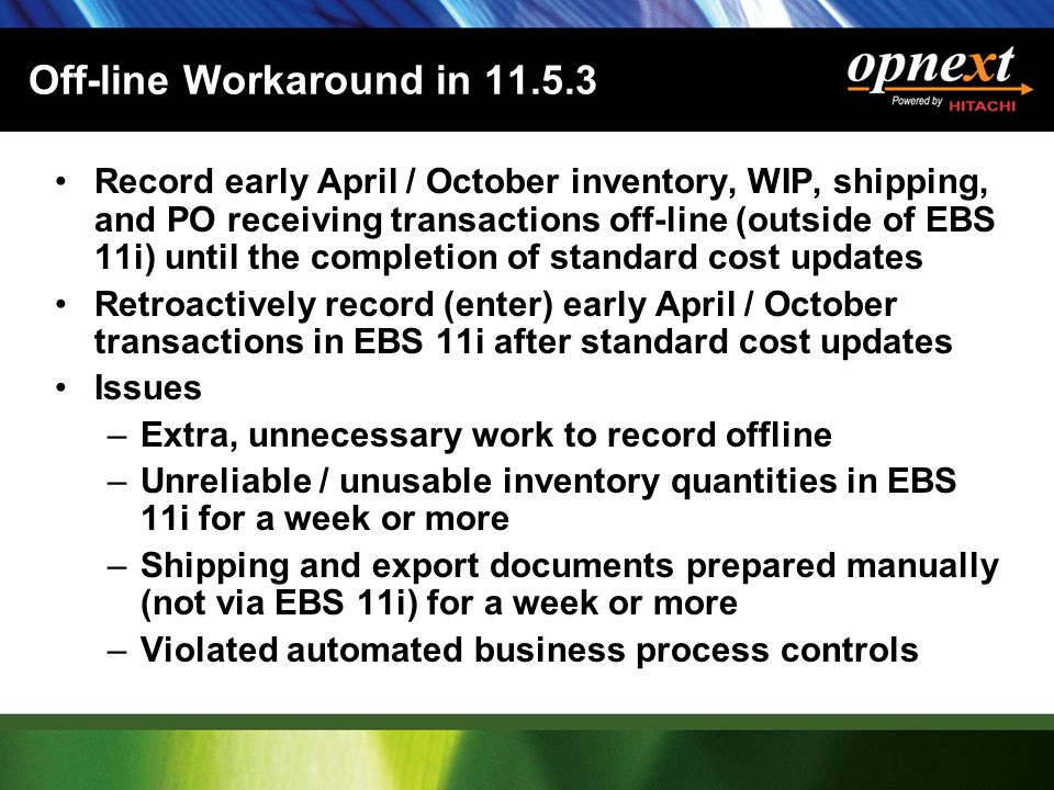 Off-line Workaround in 11.5.3 Record early April / October inventory, WIP, shipping, and PO receiving transactions off-line (outside of EBS 11i) until the completion of standard cost updates Retroactively record (enter) early April / October transactions in EBS 11i after standard cost updates Issues –Extra, unnecessary work to record offline –Unreliable / unusable inventory quantities in EBS 11i for a week or more –Shipping and export documents prepared manually (not via EBS 11i) for a week or more –Violated automated business process controls