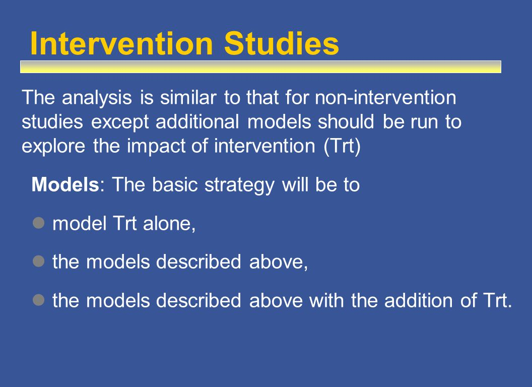 The analysis is similar to that for non-intervention studies except additional models should be run to explore the impact of intervention (Trt) Models: The basic strategy will be to model Trt alone, the models described above, the models described above with the addition of Trt.
