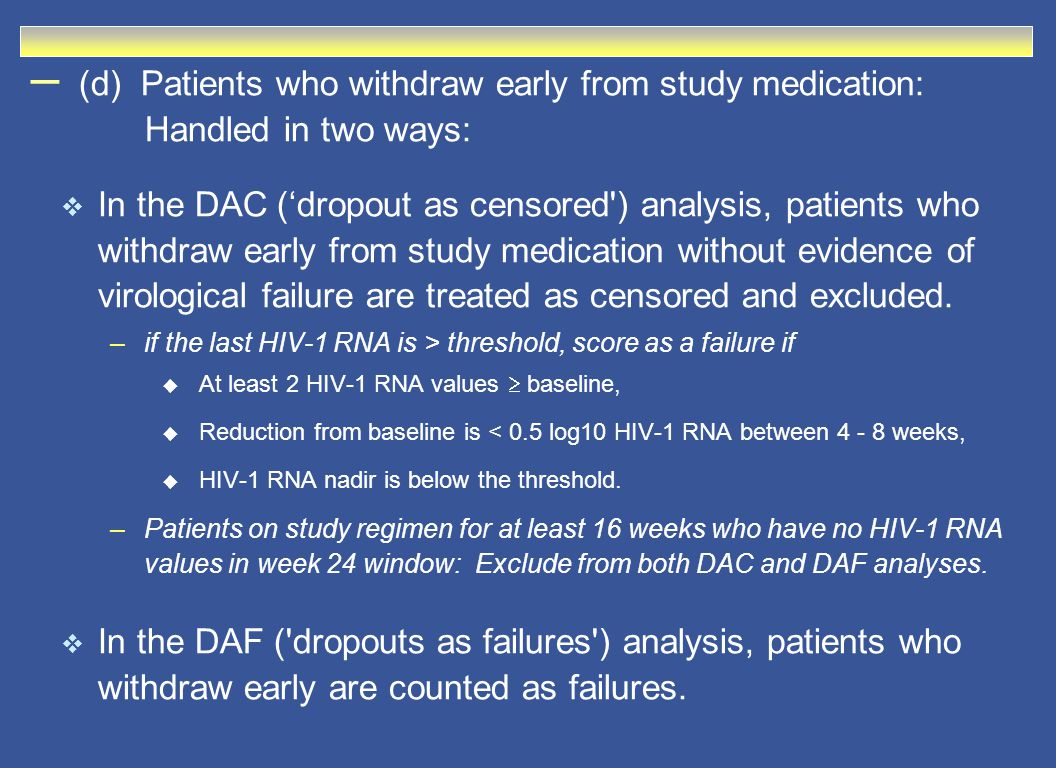 – (d) Patients who withdraw early from study medication: Handled in two ways:  In the DAC ('dropout as censored ) analysis, patients who withdraw early from study medication without evidence of virological failure are treated as censored and excluded.