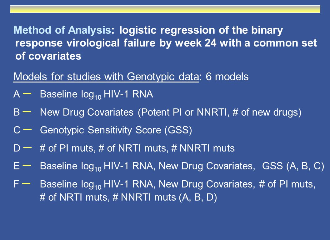 Method of Analysis: logistic regression of the binary response virological failure by week 24 with a common set of covariates Models for studies with Genotypic data: 6 models A – Baseline log 10 HIV-1 RNA B – New Drug Covariates (Potent PI or NNRTI, # of new drugs) C – Genotypic Sensitivity Score (GSS) D – # of PI muts, # of NRTI muts, # NNRTI muts E – Baseline log 10 HIV-1 RNA, New Drug Covariates, GSS (A, B, C) F – Baseline log 10 HIV-1 RNA, New Drug Covariates, # of PI muts, # of NRTI muts, # NNRTI muts (A, B, D)