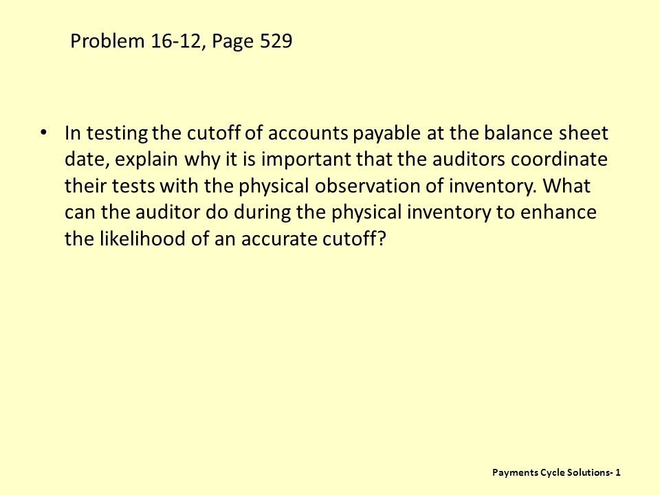 Problem 16-12, Page 529 Payments Cycle Solutions- 1 In testing the cutoff of accounts payable at the balance sheet date, explain why it is important t
