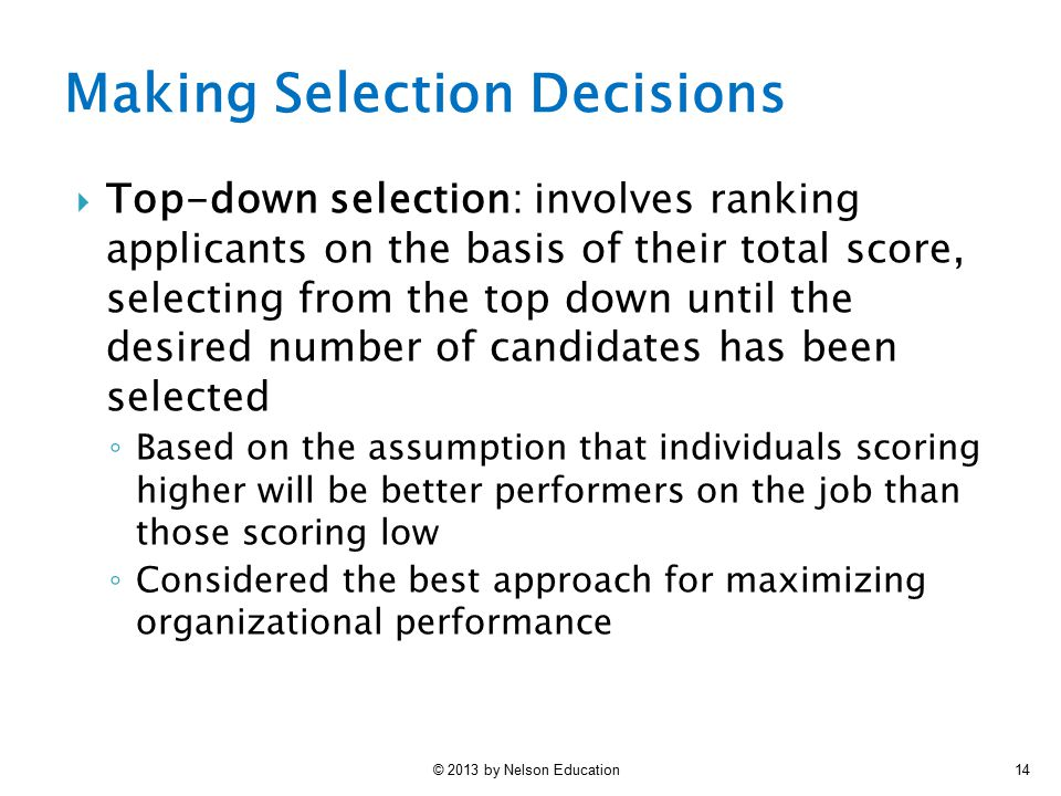 © 2013 by Nelson Education14  Top-down selection: involves ranking applicants on the basis of their total score, selecting from the top down until th