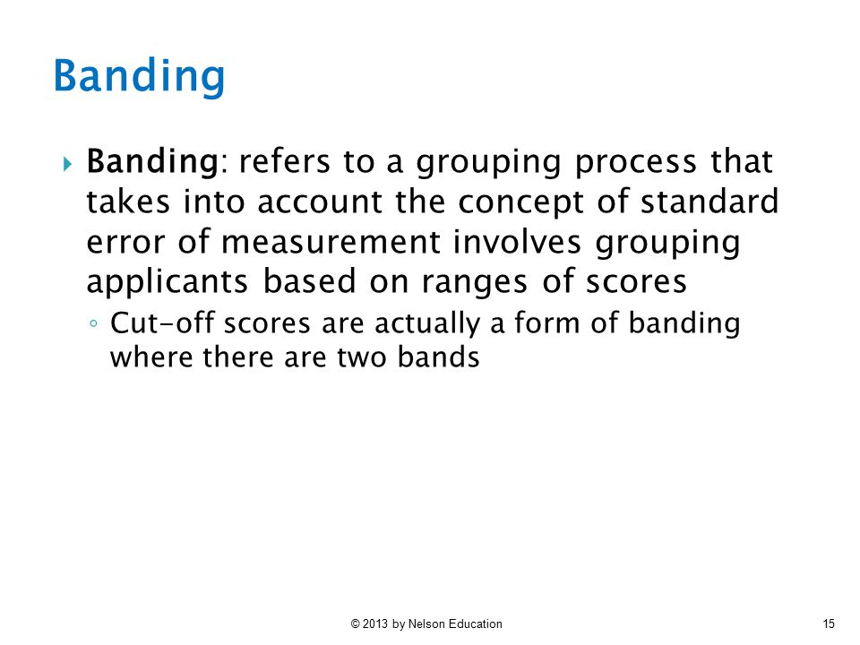 © 2013 by Nelson Education15  Banding: refers to a grouping process that takes into account the concept of standard error of measurement involves gro