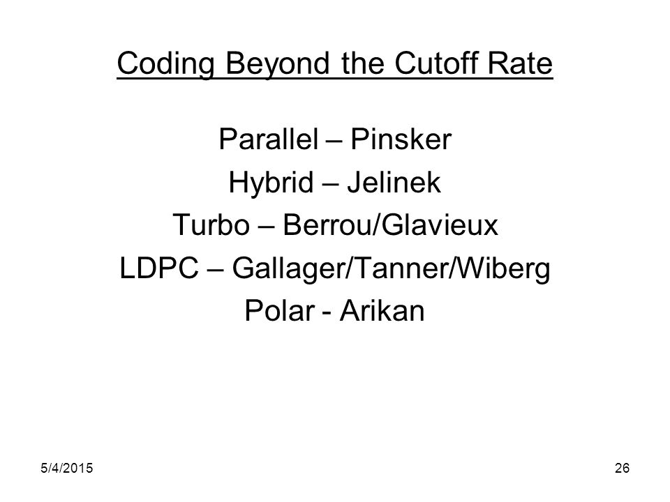 Coding Beyond the Cutoff Rate Parallel – Pinsker Hybrid – Jelinek Turbo – Berrou/Glavieux LDPC – Gallager/Tanner/Wiberg Polar - Arikan 5/4/201526