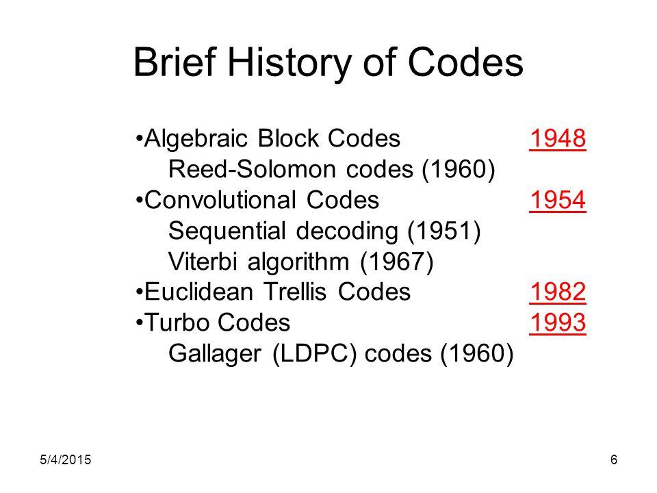 Brief History of Codes Algebraic Block Codes 1948 Reed-Solomon codes (1960) Convolutional Codes 1954 Sequential decoding (1951) Viterbi algorithm (1967) Euclidean Trellis Codes 1982 Turbo Codes 1993 Gallager (LDPC) codes (1960) 5/4/20156