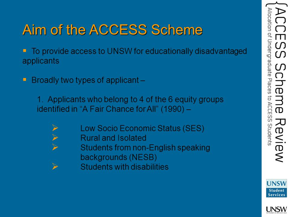 Aim of the ACCESS Scheme  To provide access to UNSW for educationally disadvantaged applicants  Broadly two types of applicant – 1.