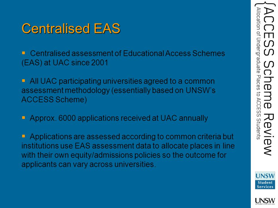 Centralised EAS  Centralised assessment of Educational Access Schemes (EAS) at UAC since 2001  All UAC participating universities agreed to a common assessment methodology (essentially based on UNSW's ACCESS Scheme)  Approx.