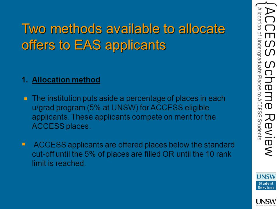 Two methods available to allocate offers to EAS applicants 1.Allocation method The institution puts aside a percentage of places in each u/grad program (5% at UNSW) for ACCESS eligible applicants.