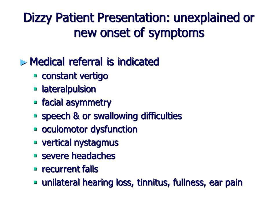 Dizzy Patient Presentation: unexplained or new onset of symptoms ► Medical referral is indicated  constant vertigo  lateralpulsion  facial asymmetr