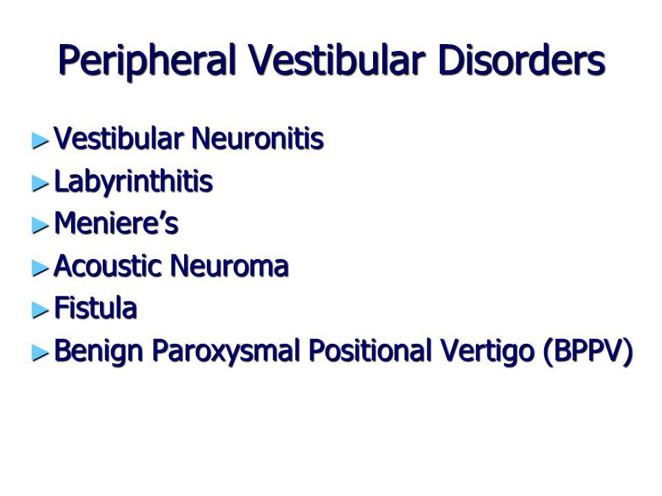 Peripheral Vestibular Disorders ► Vestibular Neuronitis ► Labyrinthitis ► Meniere's ► Acoustic Neuroma ► Fistula ► Benign Paroxysmal Positional Vertig