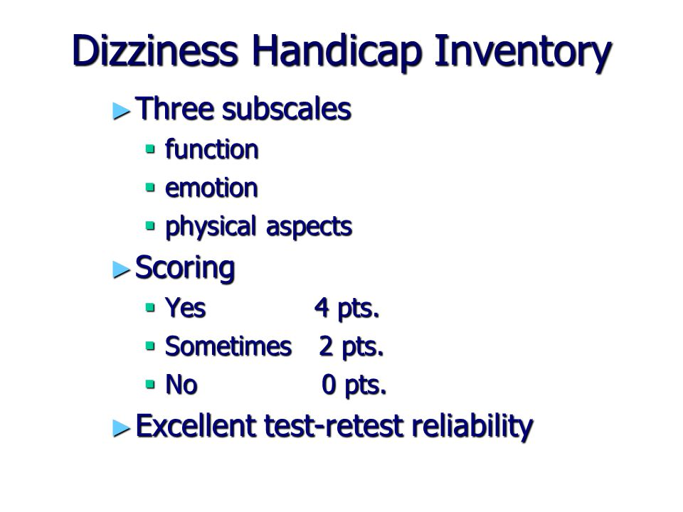 Dizziness Handicap Inventory ► Three subscales  function  emotion  physical aspects ► Scoring  Yes4 pts.  Sometimes 2 pts.  No 0 pts. ► Excellen