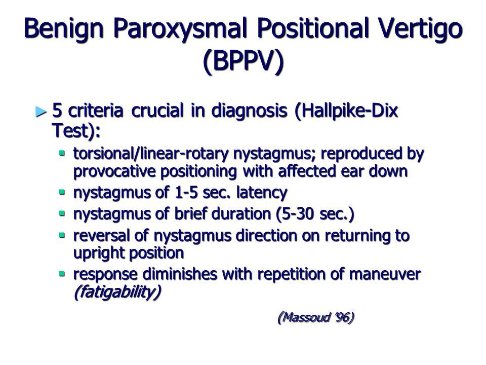 Benign Paroxysmal Positional Vertigo (BPPV) ► 5 criteria crucial in diagnosis (Hallpike-Dix Test):  torsional/linear-rotary nystagmus; reproduced by