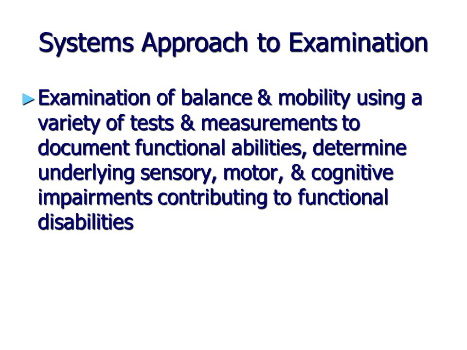 Systems Approach to Examination ► Examination of balance & mobility using a variety of tests & measurements to document functional abilities, determin