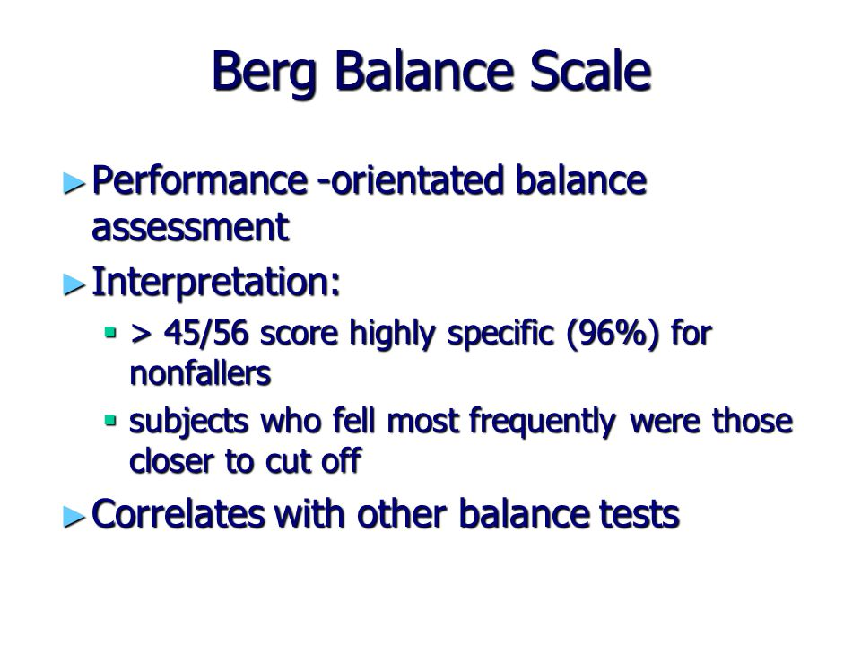 Berg Balance Scale ► Performance -orientated balance assessment ► Interpretation:  > 45/56 score highly specific (96%) for nonfallers  subjects who