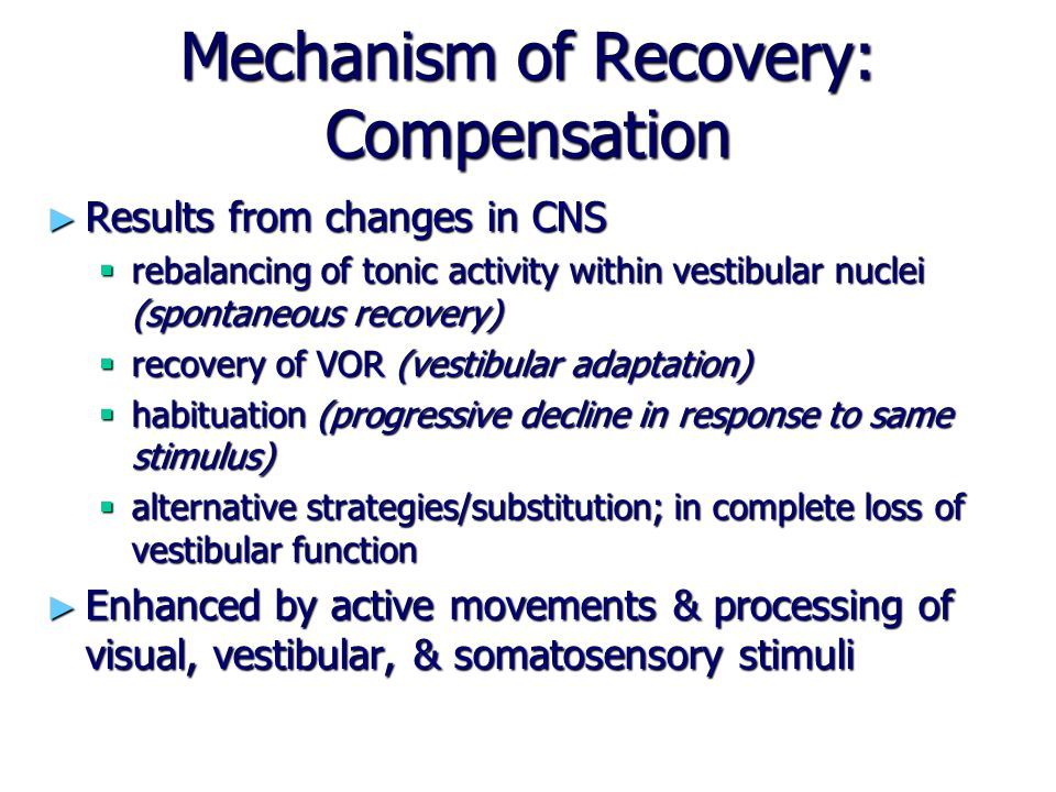 Mechanism of Recovery: Compensation ► Results from changes in CNS  rebalancing of tonic activity within vestibular nuclei (spontaneous recovery)  re