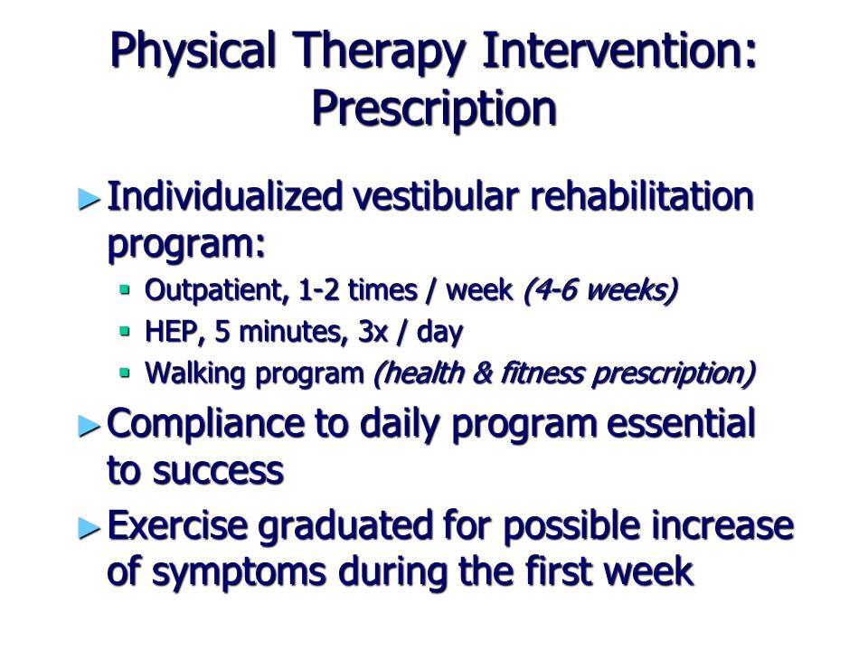 Physical Therapy Intervention: Prescription ► Individualized vestibular rehabilitation program:  Outpatient, 1-2 times / week (4-6 weeks)  HEP, 5 mi