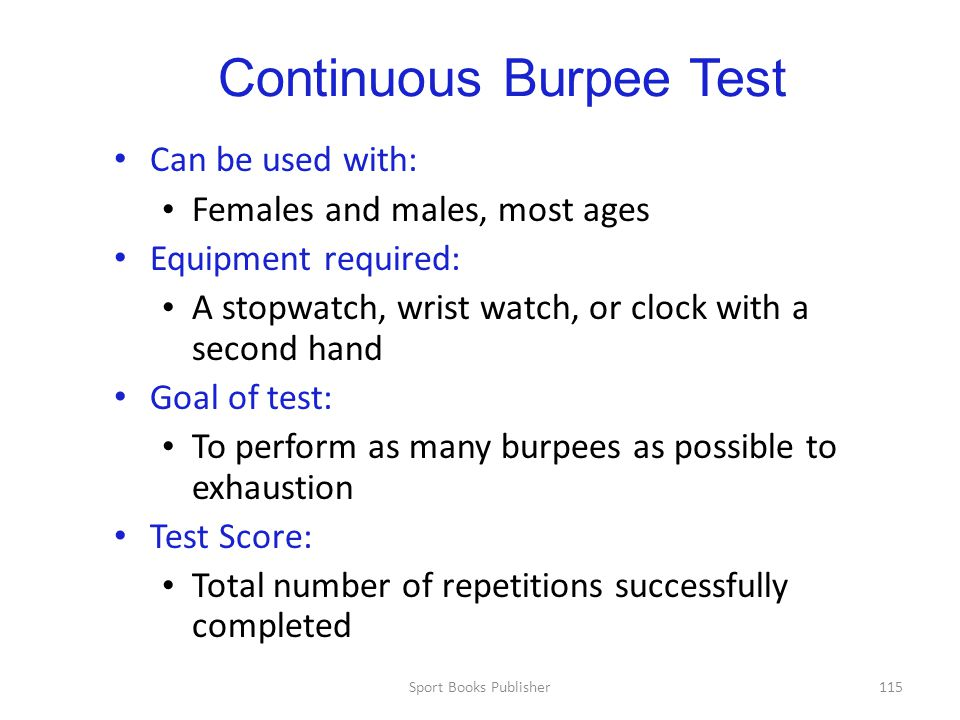 Sport Books Publisher115 Continuous Burpee Test Can be used with: Females and males, most ages Equipment required: A stopwatch, wrist watch, or clock with a second hand Goal of test: To perform as many burpees as possible to exhaustion Test Score: Total number of repetitions successfully completed