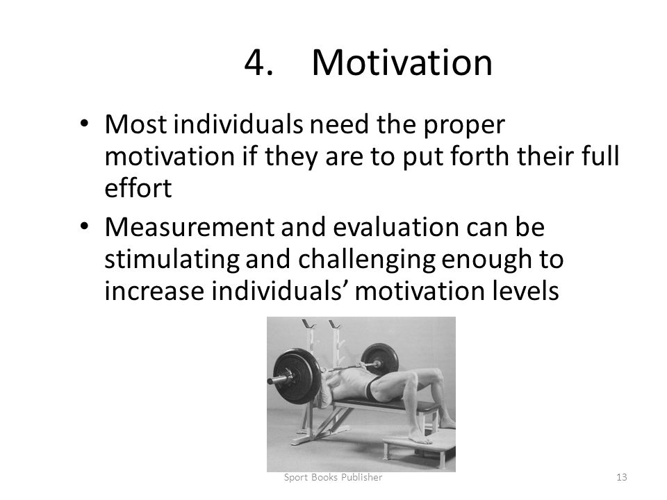 Sport Books Publisher13 4.Motivation Most individuals need the proper motivation if they are to put forth their full effort Measurement and evaluation can be stimulating and challenging enough to increase individuals' motivation levels