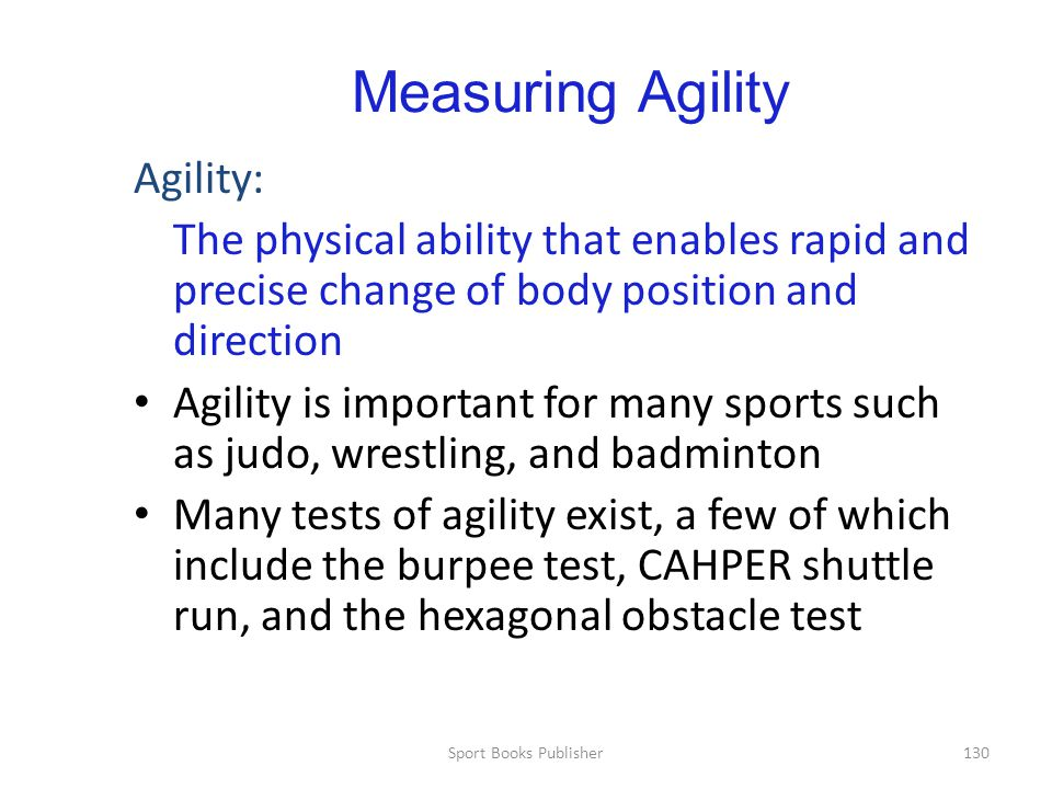 Sport Books Publisher130 Measuring Agility Agility: The physical ability that enables rapid and precise change of body position and direction Agility is important for many sports such as judo, wrestling, and badminton Many tests of agility exist, a few of which include the burpee test, CAHPER shuttle run, and the hexagonal obstacle test
