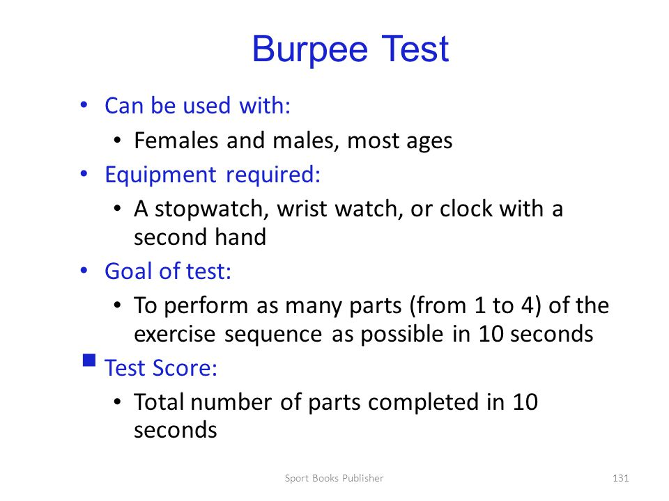 Sport Books Publisher131 Burpee Test Can be used with: Females and males, most ages Equipment required: A stopwatch, wrist watch, or clock with a second hand Goal of test: To perform as many parts (from 1 to 4) of the exercise sequence as possible in 10 seconds  Test Score: Total number of parts completed in 10 seconds