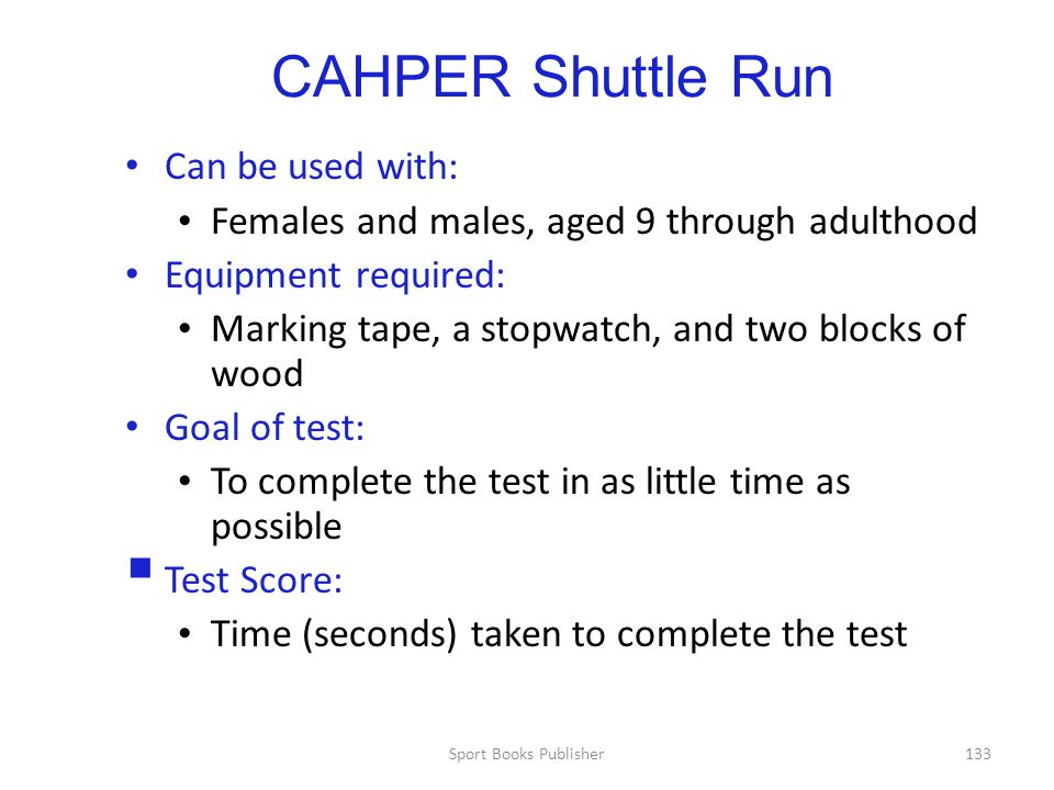 Sport Books Publisher133 CAHPER Shuttle Run Can be used with: Females and males, aged 9 through adulthood Equipment required: Marking tape, a stopwatch, and two blocks of wood Goal of test: To complete the test in as little time as possible  Test Score: Time (seconds) taken to complete the test