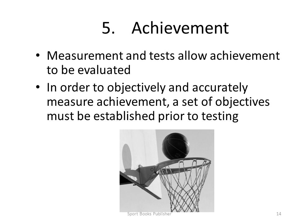 Sport Books Publisher14 5.Achievement Measurement and tests allow achievement to be evaluated In order to objectively and accurately measure achievement, a set of objectives must be established prior to testing